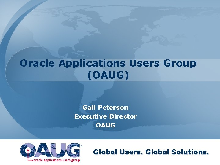 Oracle Applications Users Group (OAUG) Gail Peterson Executive Director OAUG Global Users. Global Solutions.