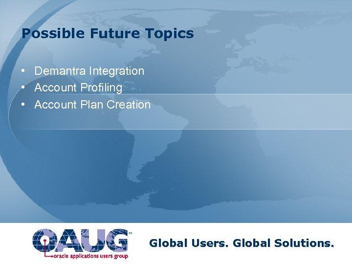 Possible Future Topics • Demantra Integration • Account Profiling • Account Plan Creation Global