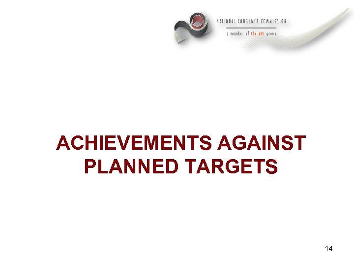 ACHIEVEMENTS AGAINST PLANNED TARGETS 14
