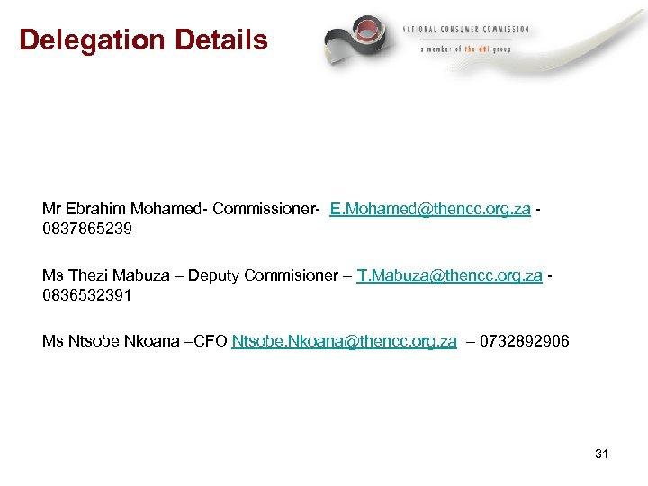 Delegation Details Mr Ebrahim Mohamed- Commissioner- E. Mohamed@thencc. org. za - 0837865239 Ms Thezi