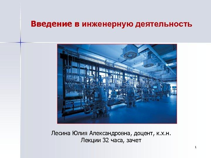 Введение в инженерную деятельность Лесина Юлия Александровна, доцент, к. х. н. Лекции 32 часа,