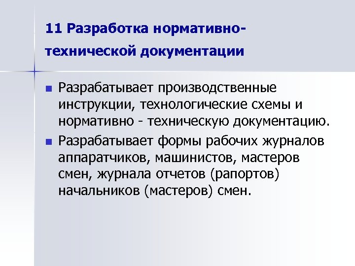 11 Разработка нормативнотехнической документации n n Разрабатывает производственные инструкции, технологические схемы и нормативно -