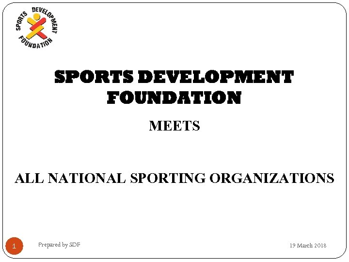 SPORTS DEVELOPMENT FOUNDATION MEETS ALL NATIONAL SPORTING ORGANIZATIONS 1 Prepared by SDF 19 March