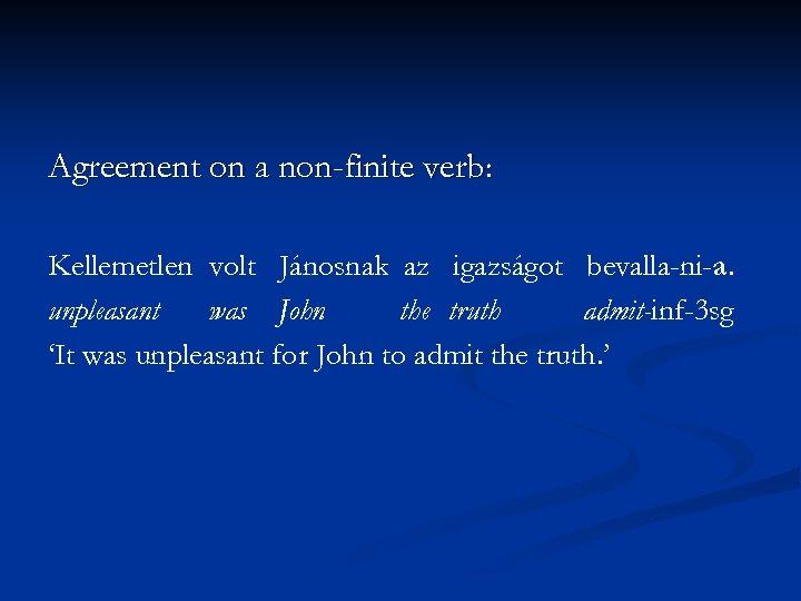 Agreement on a non-finite verb: Kellemetlen volt Jánosnak az igazságot bevalla-ni-a. unpleasant was John