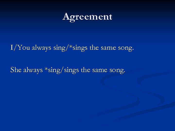Agreement I/You always sing/*sings the same song. She always *sing/sings the same song.