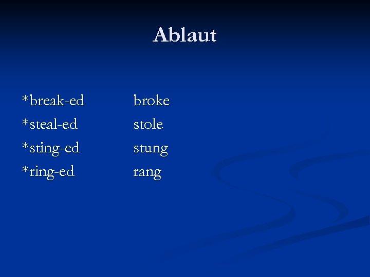 Ablaut *break-ed *steal-ed *sting-ed *ring-ed broke stole stung rang