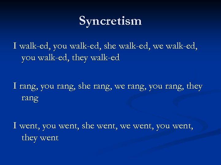 Syncretism I walk-ed, you walk-ed, she walk-ed, we walk-ed, you walk-ed, they walk-ed I