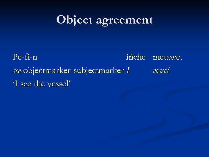 Object agreement Pe-fi-n iñche metawe. see-objectmarker-subjectmarker I vessel 'I see the vessel'