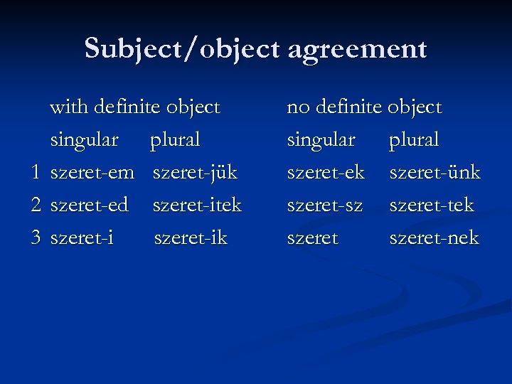 Subject/object agreement 1 2 3 with definite object singular plural szeret-em szeret-jük szeret-ed szeret-itek