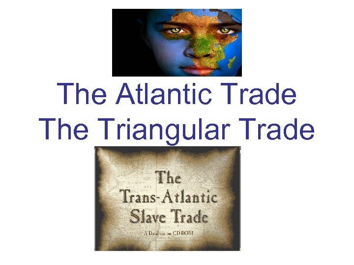 The Atlantic Trade The Triangular Trade