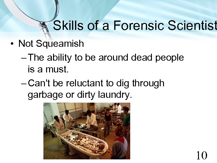 Skills of a Forensic Scientist • Not Squeamish – The ability to be around