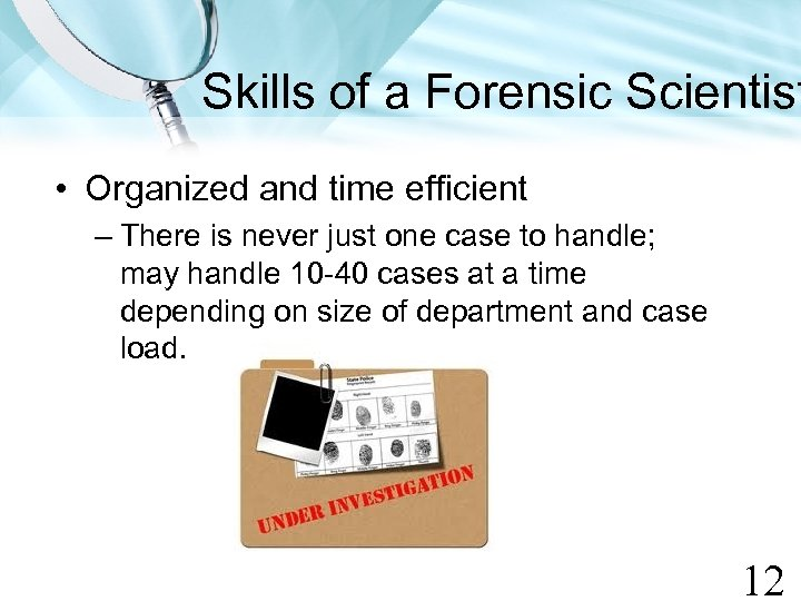 Skills of a Forensic Scientist • Organized and time efficient – There is never