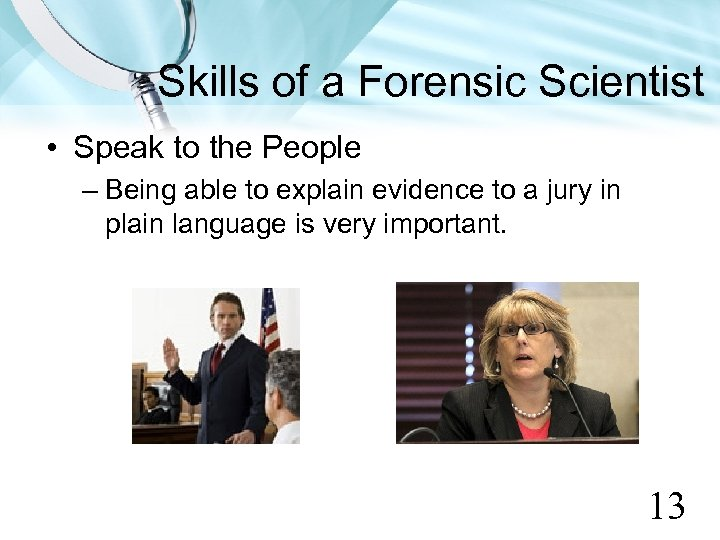 Skills of a Forensic Scientist • Speak to the People – Being able to