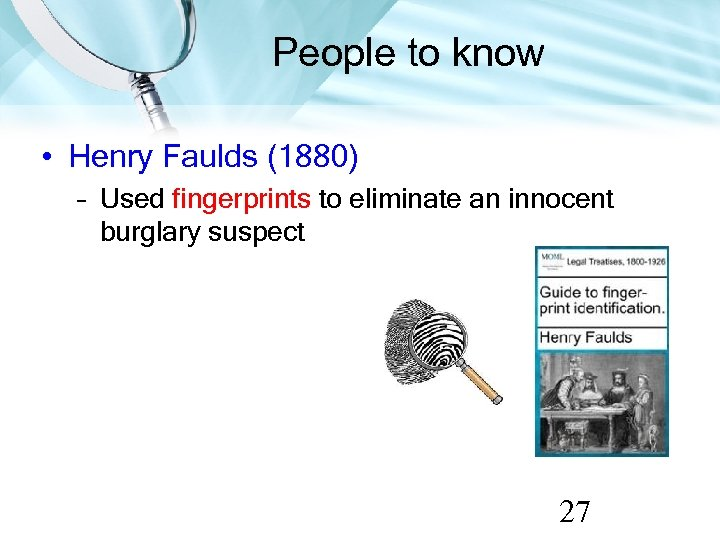 People to know • Henry Faulds (1880) – Used fingerprints to eliminate an innocent