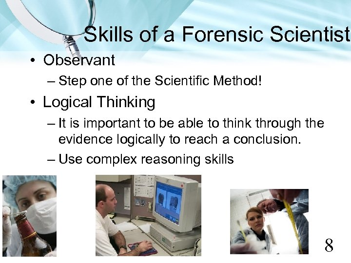 Skills of a Forensic Scientist • Observant – Step one of the Scientific Method!