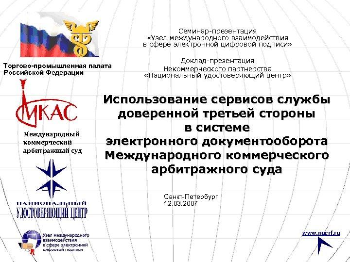 Семинар-презентация «Узел международного взаимодействия в сфере электронной цифровой подписи» Торгово-промышленная палата Российской Федерации Международный