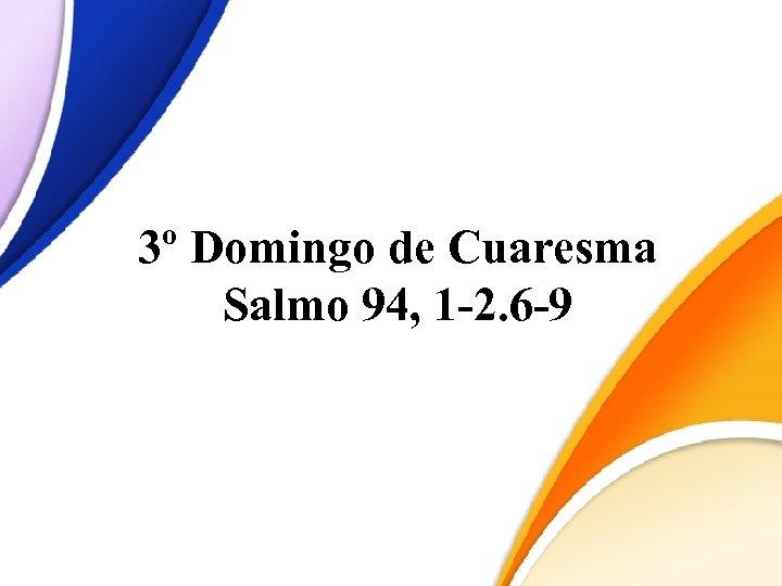 3º Domingo de Cuaresma Salmo 94, 1 -2. 6 -9