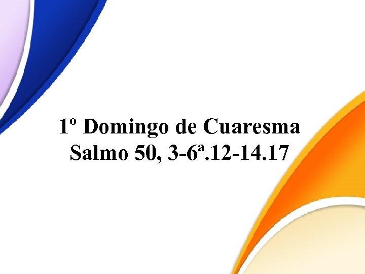 1º Domingo de Cuaresma Salmo 50, 3 -6ª. 12 -14. 17