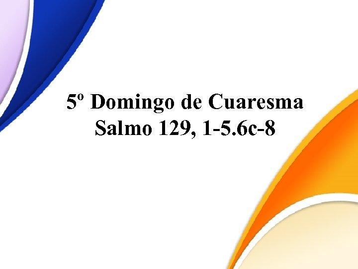 5º Domingo de Cuaresma Salmo 129, 1 -5. 6 c-8