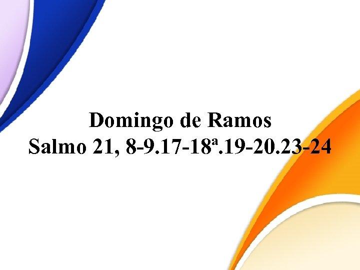 Domingo de Ramos Salmo 21, 8 -9. 17 -18ª. 19 -20. 23 -24