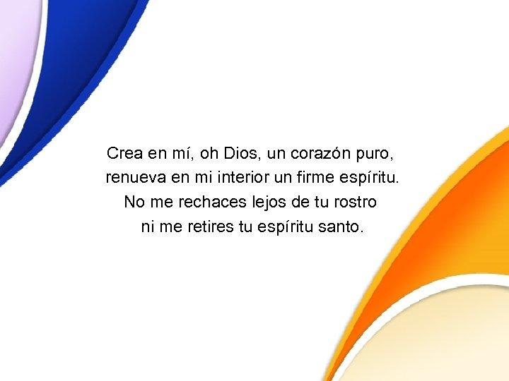 Crea en mí, oh Dios, un corazón puro, renueva en mi interior un firme