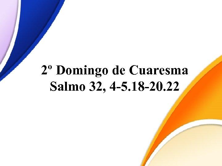 2º Domingo de Cuaresma Salmo 32, 4 -5. 18 -20. 22