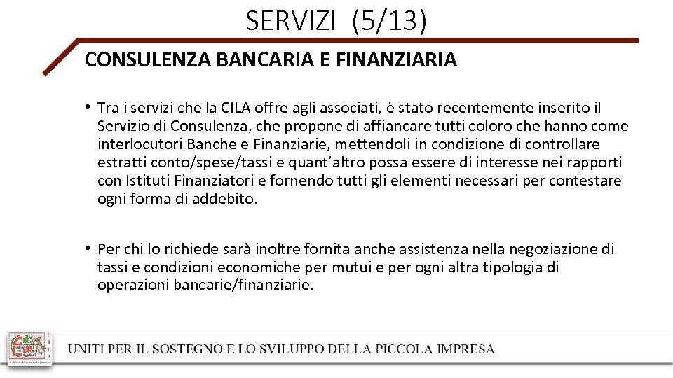 SERVIZI (5/13) CONSULENZA BANCARIA E FINANZIARIA • Tra i servizi che la CILA offre