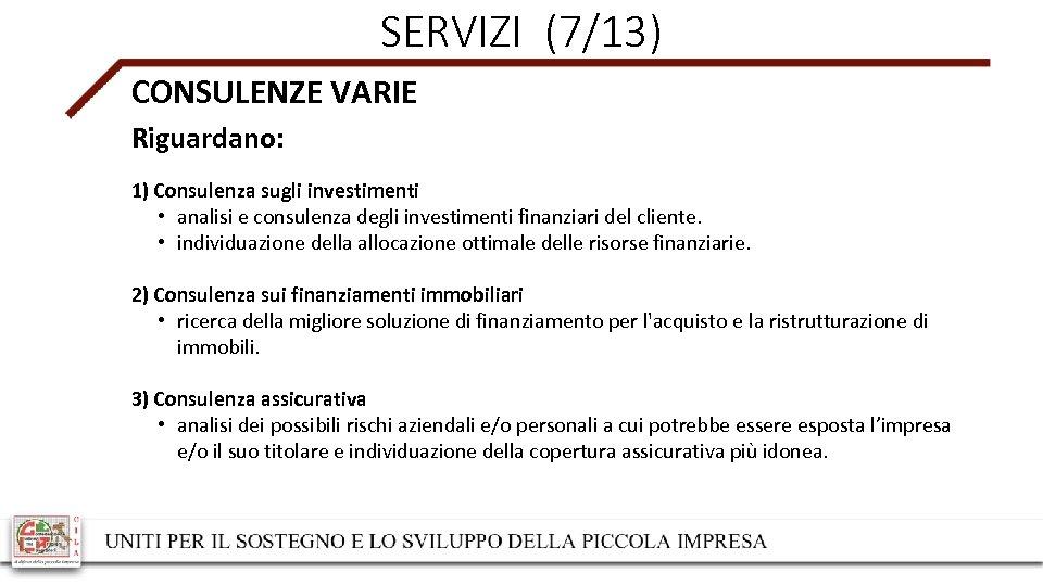 SERVIZI (7/13) CONSULENZE VARIE Riguardano: 1) Consulenza sugli investimenti • analisi e consulenza degli
