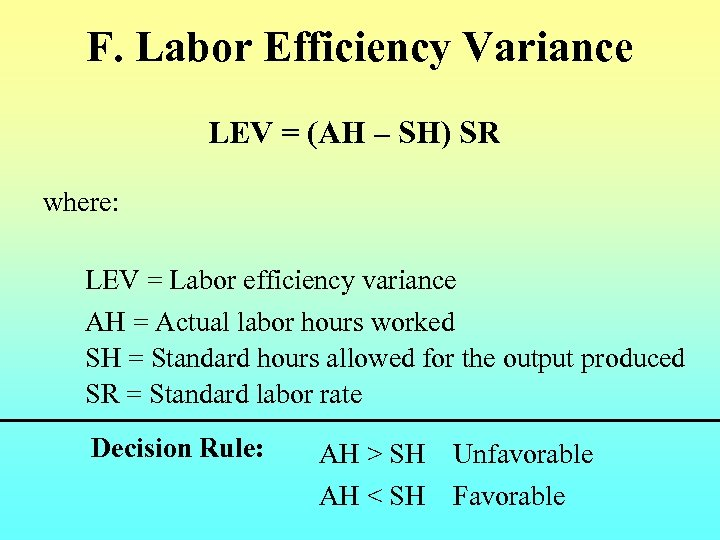 F. Labor Efficiency Variance LEV = (AH – SH) SR where: LEV = Labor