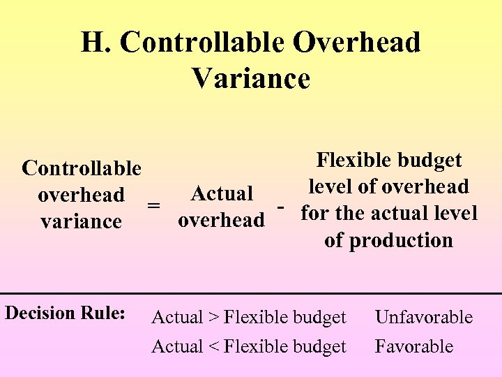 H. Controllable Overhead Variance Flexible budget Controllable overhead = Actual - level of overhead
