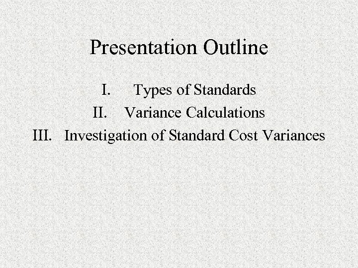 Presentation Outline I. Types of Standards II. Variance Calculations III. Investigation of Standard Cost
