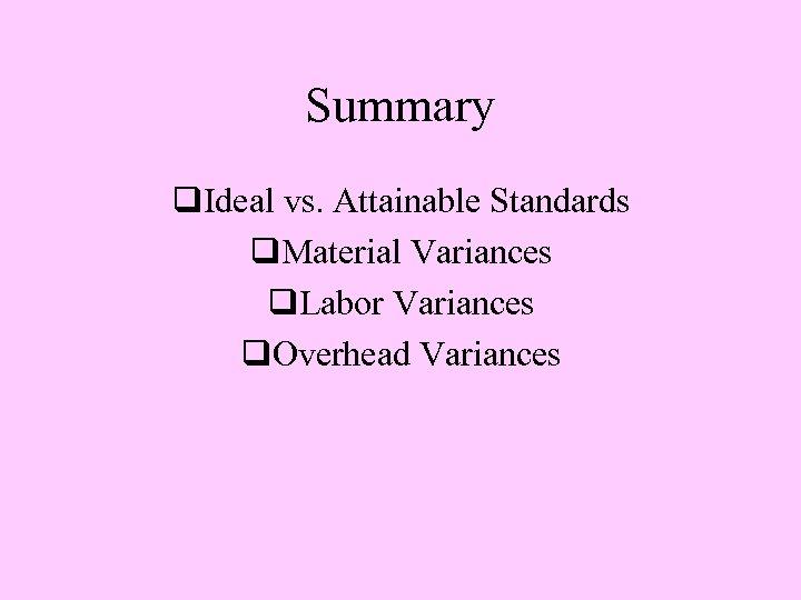 Summary q. Ideal vs. Attainable Standards q. Material Variances q. Labor Variances q. Overhead