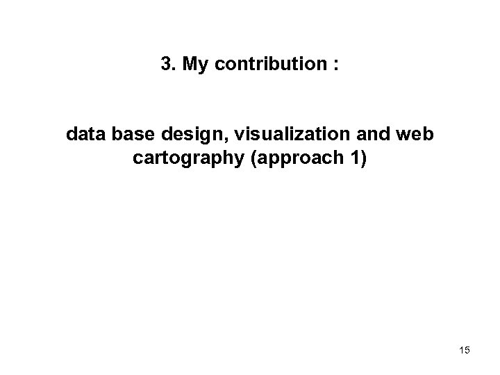 3. My contribution : data base design, visualization and web cartography (approach 1) 15