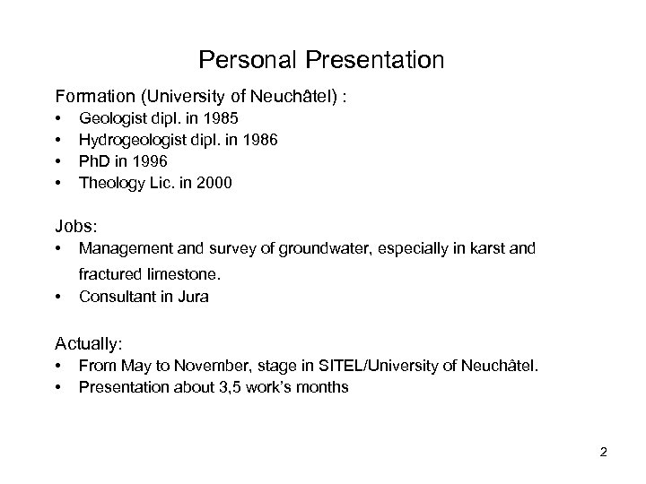 Personal Presentation Formation (University of Neuchâtel) : • • Geologist dipl. in 1985 Hydrogeologist