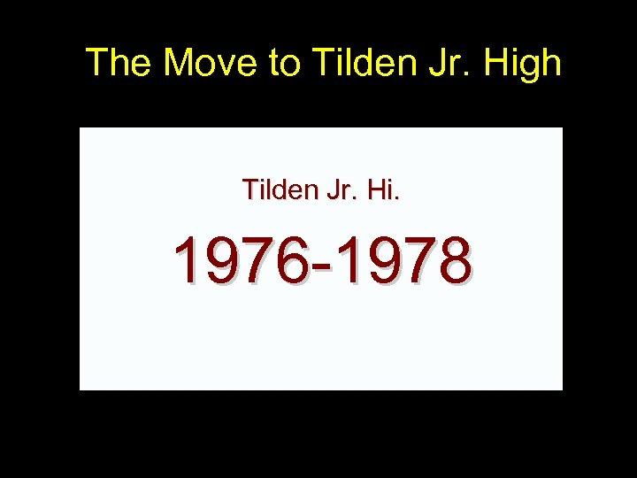 The Move to Tilden Jr. High Tilden Jr. Hi. 1976 -1978