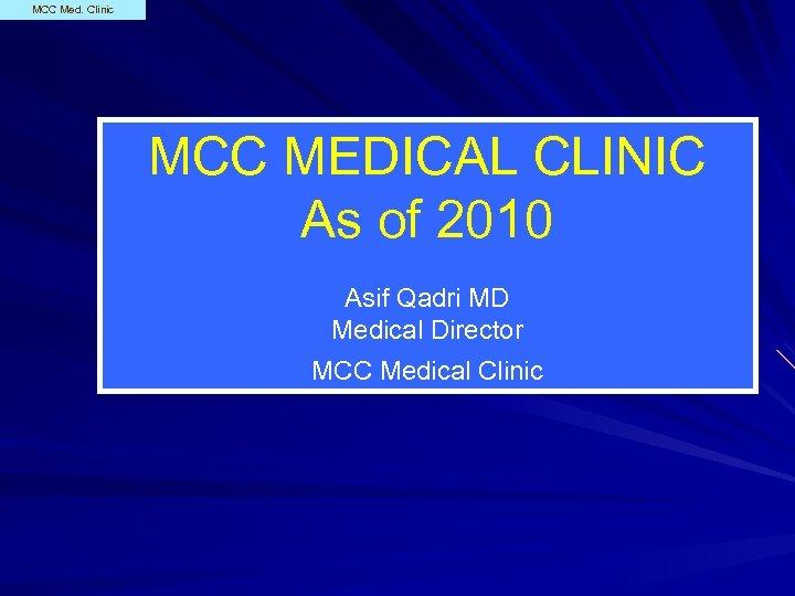 MCC Med. Clinic MCC MEDICAL CLINIC As of 2010 Asif Qadri MD Medical Director