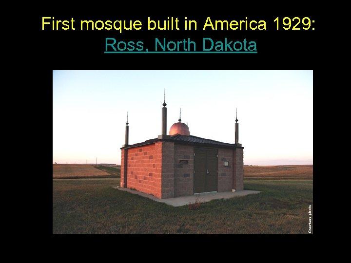 First mosque built in America 1929: Ross, North Dakota