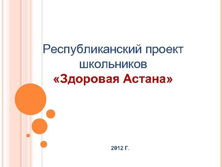 Республиканский проект школьников «Здоровая Астана» 2012 Г.