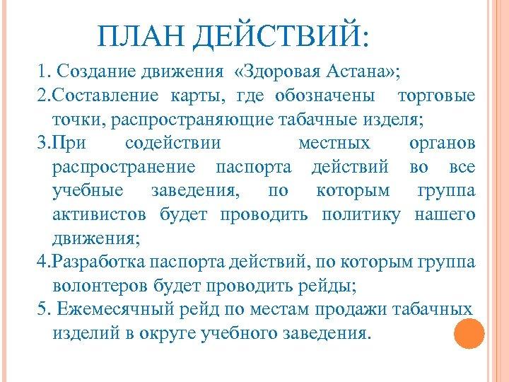 ПЛАН ДЕЙСТВИЙ: 1. Создание движения «Здоровая Астана» ; 2. Составление карты, где обозначены торговые