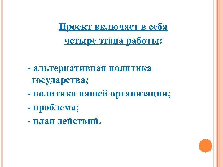 Проект включает в себя четыре этапа работы: - альтернативная политика государства; - политика нашей
