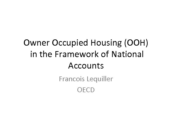 Owner Occupied Housing (OOH) in the Framework of National Accounts Francois Lequiller OECD