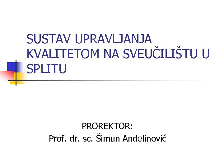 SUSTAV UPRAVLJANJA KVALITETOM NA SVEUČILIŠTU U SPLITU PROREKTOR: Prof. dr. sc. Šimun Anđelinović