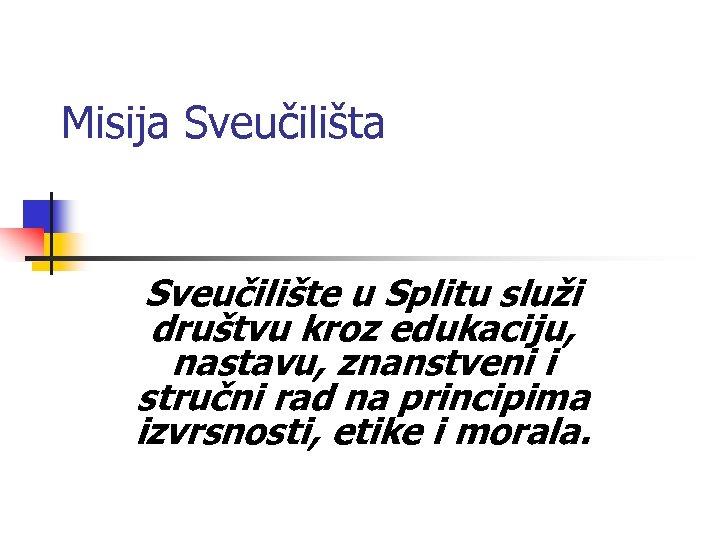 Misija Sveučilište u Splitu služi društvu kroz edukaciju, nastavu, znanstveni i stručni rad na