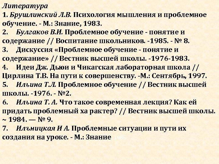 Литература 1. Брушлинский Л. В. Психология мышления и проблемное обучение. - М. : Знание,