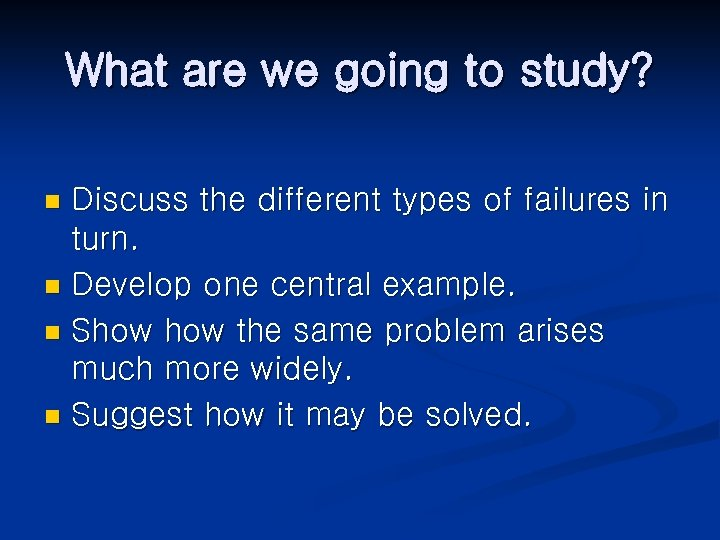 What are we going to study? Discuss the different types of failures in turn.