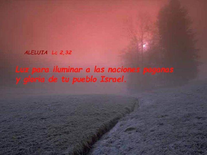 ALELUIA Lc 2, 32 Luz para iluminar a las naciones paganas y gloria de