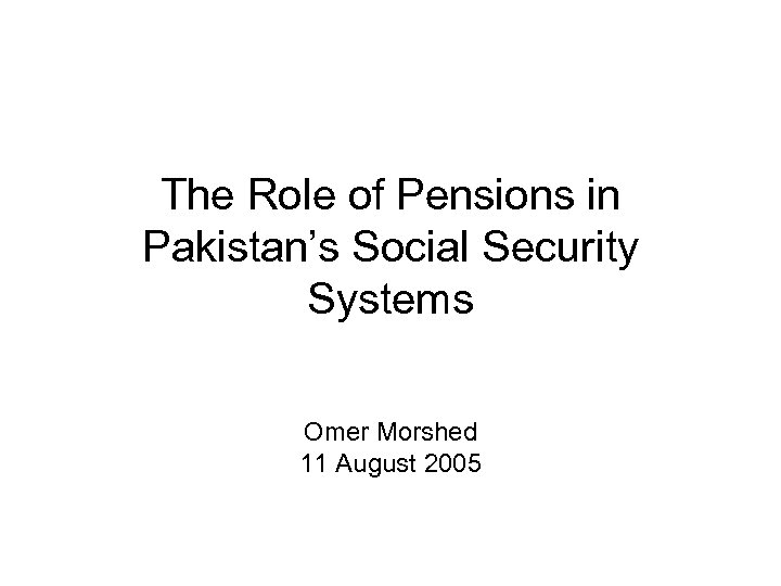The Role of Pensions in Pakistan's Social Security Systems Omer Morshed 11 August 2005