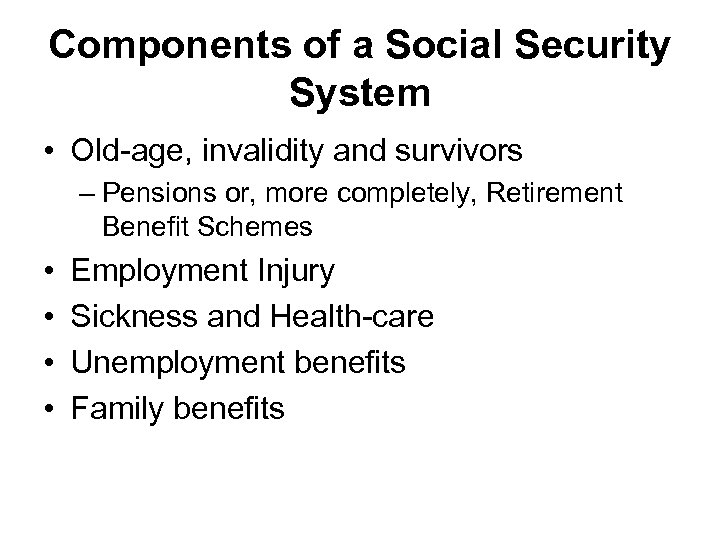 Components of a Social Security System • Old-age, invalidity and survivors – Pensions or,