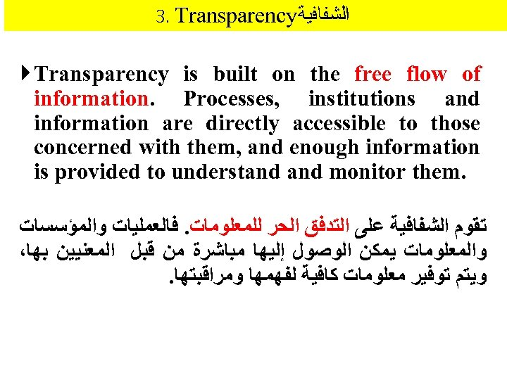 3. Transparency ﺍﻟﺸﻔﺎﻓﻴﺔ Transparency is built on the free flow of information. Processes, institutions