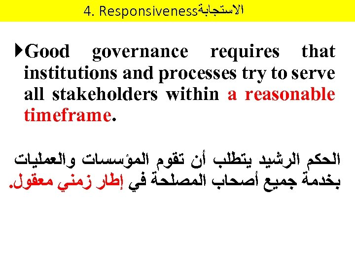 4. Responsiveness ﺍﻻﺳﺘﺠﺎﺑﺔ Good governance requires that institutions and processes try to serve all
